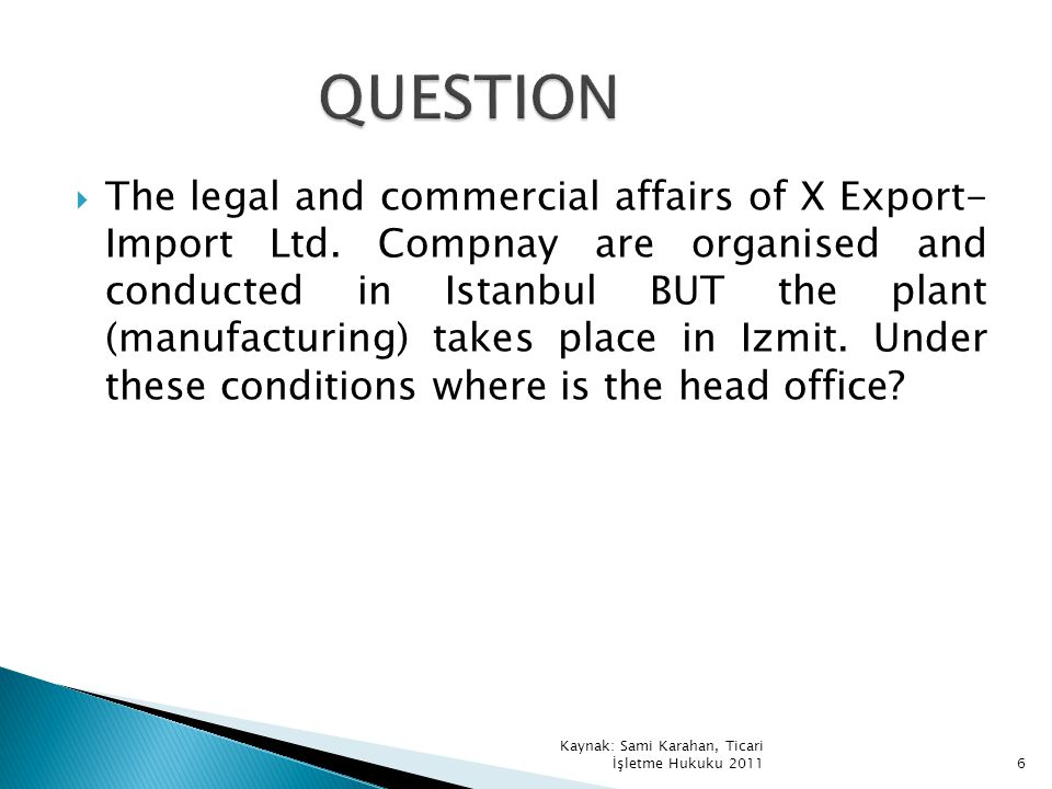 The legal and commercial affairs of X Export- Import Ltd. Compnay are organised and conducted in Istanbul BUT the plant (manufacturing) takes place in