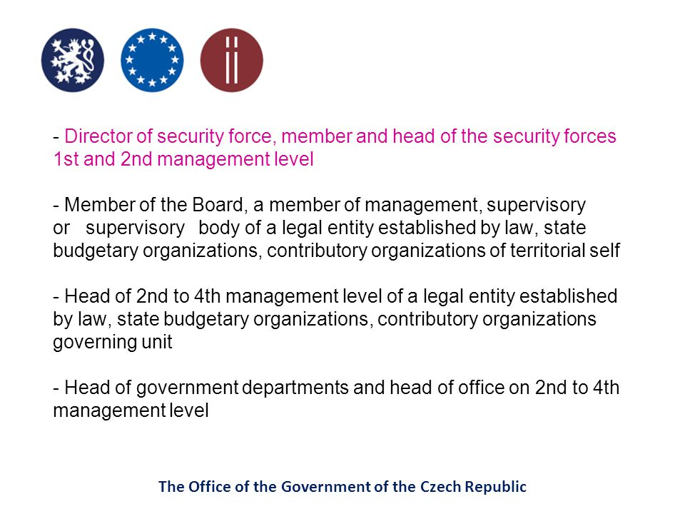 The Office of the Government of the Czech Republic - Director of security force, member and head of the security forces 1st and 2nd management level - Member of the Board, a member of management, supervisory or supervisory body of a legal entity established by law, state budgetary organizations, contributory organizations of territorial self - Head of 2nd to 4th management level of a legal entity established by law, state budgetary organizations, contributory organizations governing unit - Head of government departments and head of office on 2nd to 4th management level