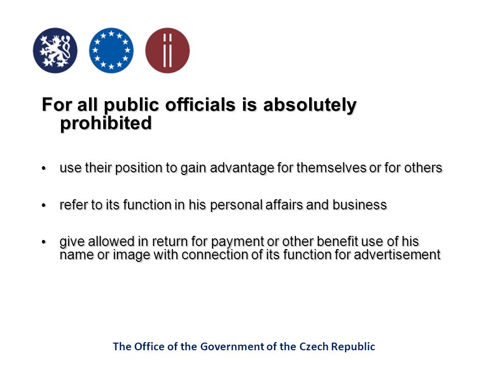 The Office of the Government of the Czech Republic For all public officials is absolutely prohibited use their position to gain advantage for themselves or for others use their position to gain advantage for themselves or for others refer to its function in his personal affairs and business refer to its function in his personal affairs and business give allowed in return for payment or other benefit use of his name or image with connection of its function for advertisement give allowed in return for payment or other benefit use of his name or image with connection of its function for advertisement