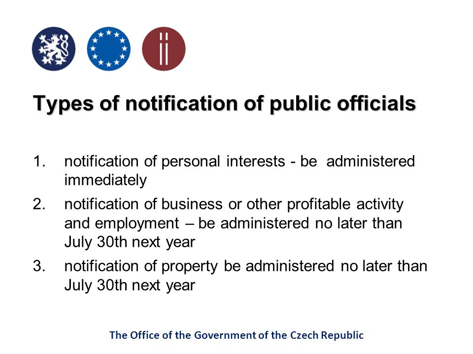 The Office of the Government of the Czech Republic Types of notification of public officials 1.notification of personal interests - be administered immediately 2.notification of business or other profitable activity and employment – be administered no later than July 30th next year 3.notification of property be administered no later than July 30th next year