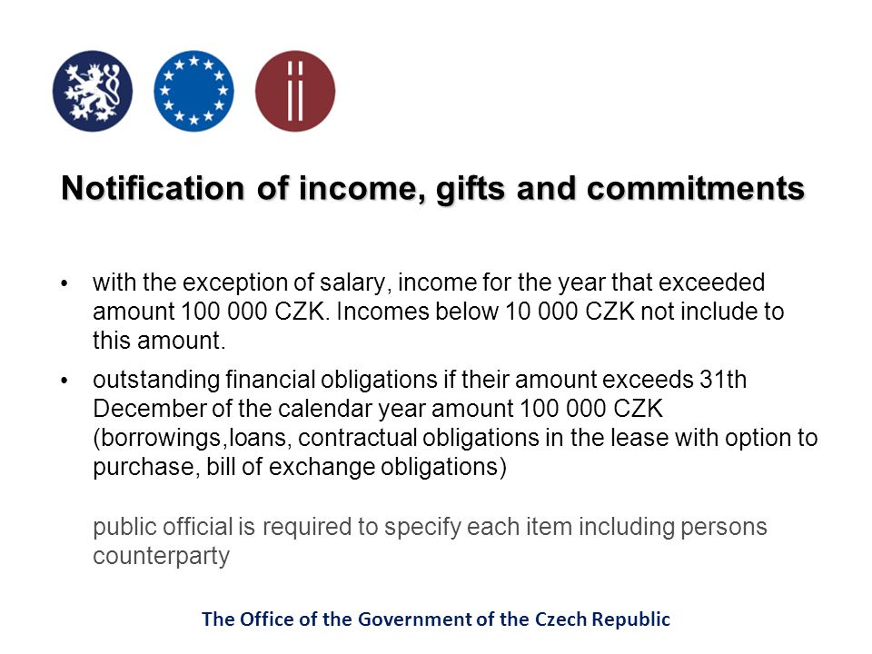 The Office of the Government of the Czech Republic Notification of income, gifts and commitments with the exception of salary, income for the year that exceeded amount 100 000 CZK.