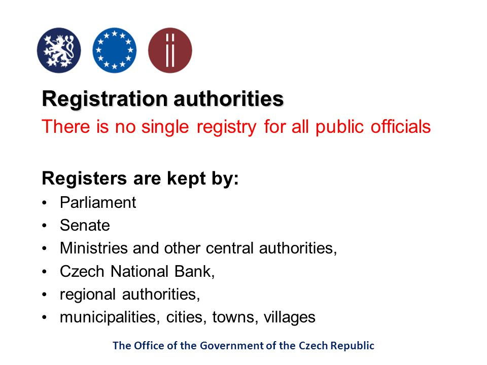 The Office of the Government of the Czech Republic Registration authorities There is no single registry for all public officials Registers are kept by: Parliament Senate Ministries and other central authorities, Czech National Bank, regional authorities, municipalities, cities, towns, villages