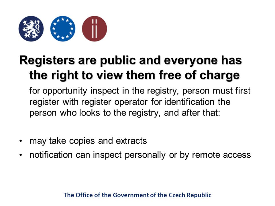 The Office of the Government of the Czech Republic Registers are public and everyone has the right to view them free of charge for opportunity inspect in the registry, person must first register with register operator for identification the person who looks to the registry, and after that: may take copies and extracts notification can inspect personally or by remote access
