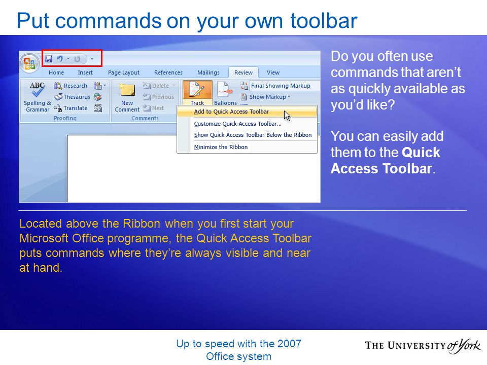Up to speed with the 2007 Office system Put commands on your own toolbar Do you often use commands that arent as quickly available as youd like.