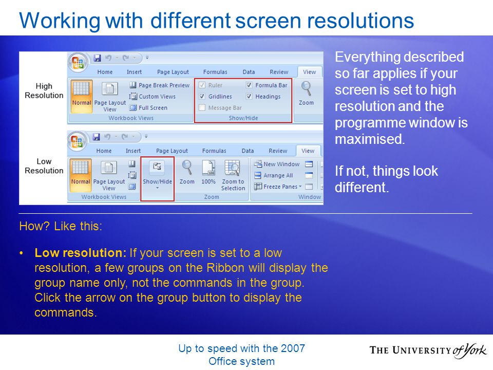 Up to speed with the 2007 Office system Working with different screen resolutions Everything described so far applies if your screen is set to high resolution and the programme window is maximised.