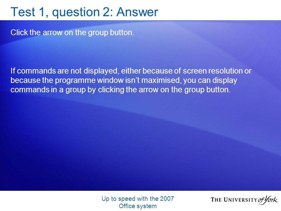 Up to speed with the 2007 Office system Test 1, question 2: Answer Click the arrow on the group button.