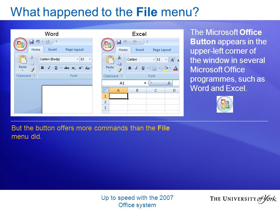 Up to speed with the 2007 Office system What happened to the File menu? The Microsoft Office Button appears in the upper-left corner of the window in