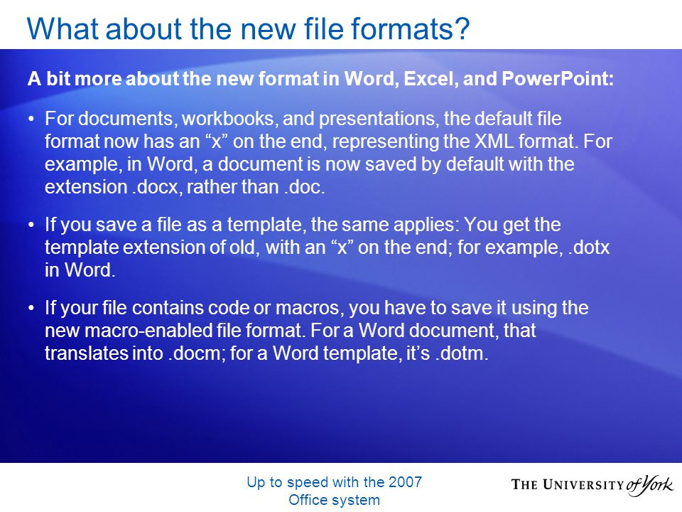 Up to speed with the 2007 Office system For documents, workbooks, and presentations, the default file format now has an x on the end, representing the XML format.