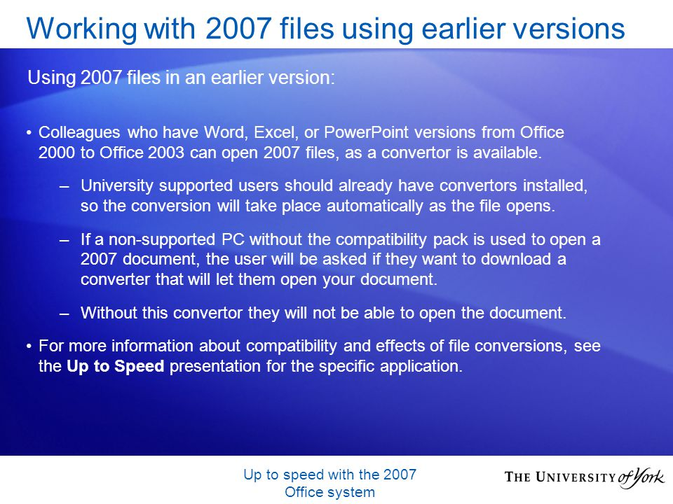 Up to speed with the 2007 Office system Colleagues who have Word, Excel, or PowerPoint versions from Office 2000 to Office 2003 can open 2007 files, a