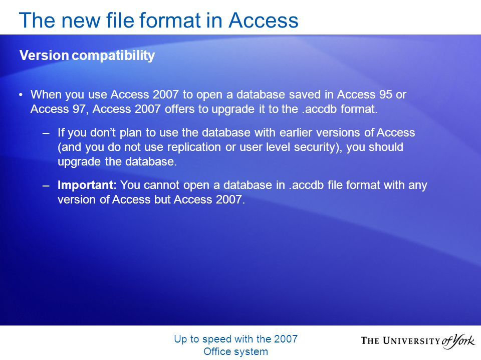 Up to speed with the 2007 Office system When you use Access 2007 to open a database saved in Access 95 or Access 97, Access 2007 offers to upgrade it