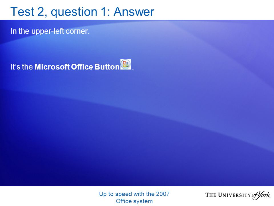 Up to speed with the 2007 Office system Test 2, question 1: Answer In the upper-left corner.