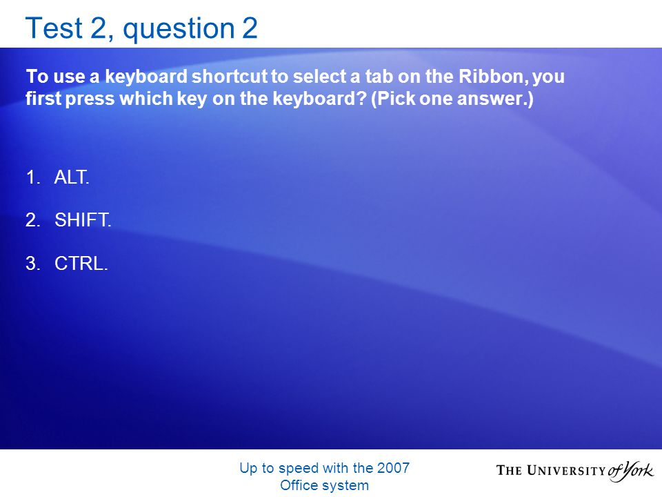 Up to speed with the 2007 Office system Test 2, question 2 To use a keyboard shortcut to select a tab on the Ribbon, you first press which key on the
