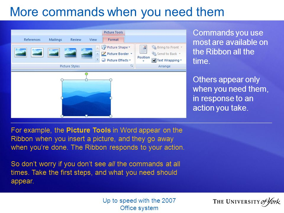 Up to speed with the 2007 Office system More commands when you need them Commands you use most are available on the Ribbon all the time.