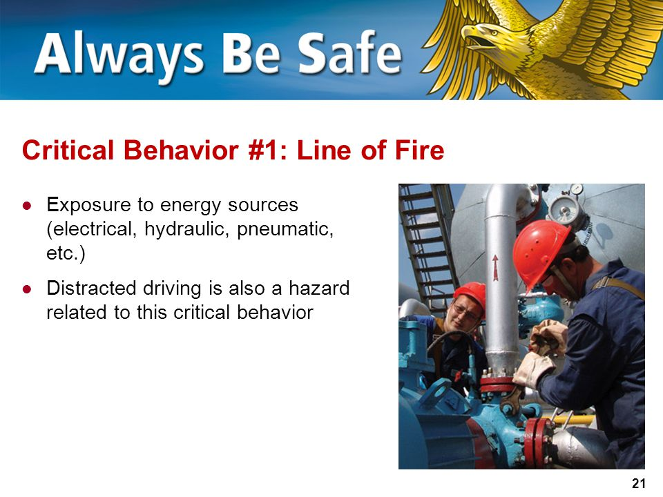 21 Critical Behavior #1: Line of Fire Exposure to energy sources (electrical, hydraulic, pneumatic, etc.) Distracted driving is also a hazard related to this critical behavior