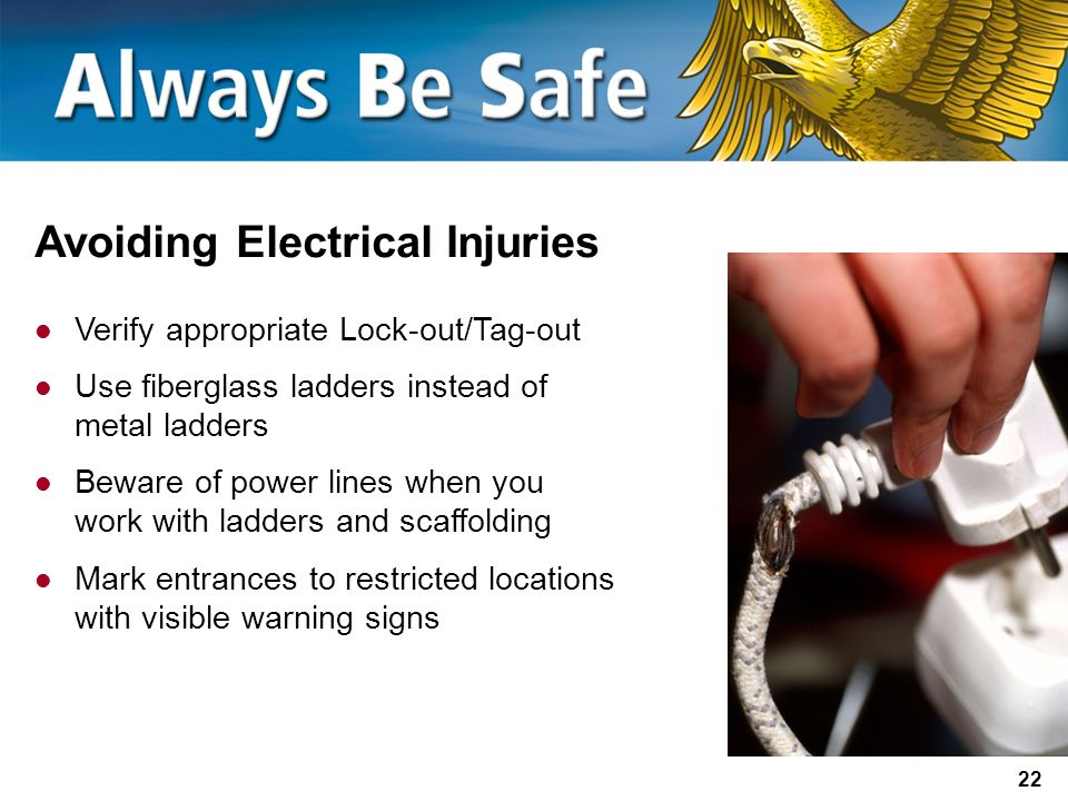 22 Avoiding Electrical Injuries Verify appropriate Lock-out/Tag-out Use fiberglass ladders instead of metal ladders Beware of power lines when you work with ladders and scaffolding Mark entrances to restricted locations with visible warning signs