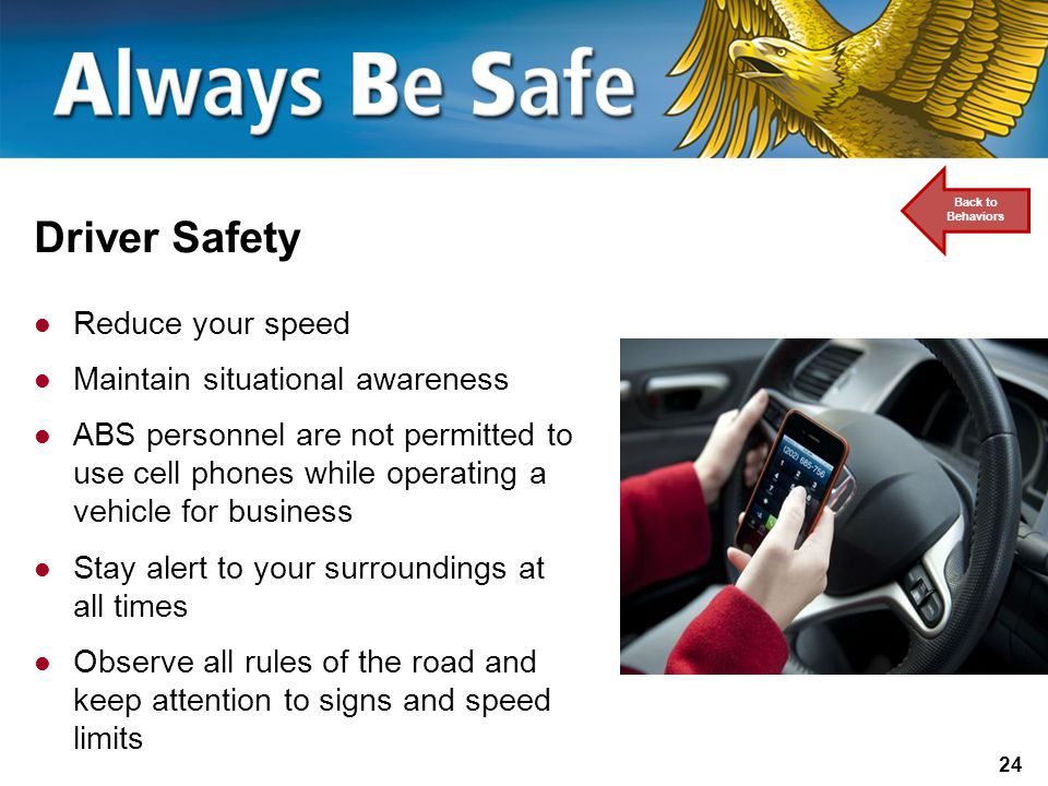 24 Driver Safety Reduce your speed Maintain situational awareness ABS personnel are not permitted to use cell phones while operating a vehicle for business Stay alert to your surroundings at all times Observe all rules of the road and keep attention to signs and speed limits Back to Behaviors