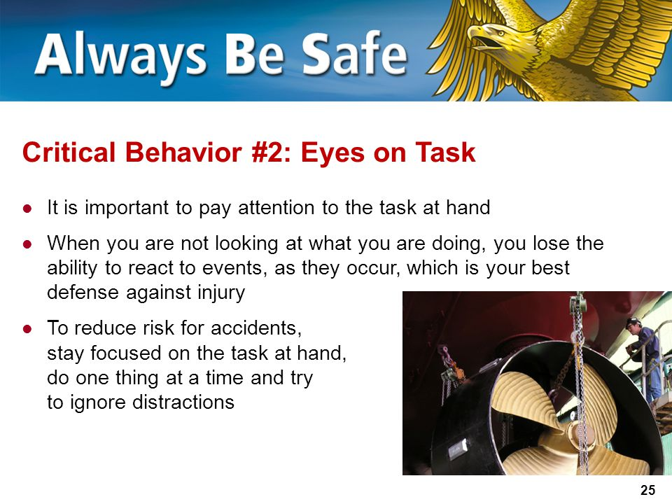 25 Critical Behavior #2: Eyes on Task It is important to pay attention to the task at hand When you are not looking at what you are doing, you lose the ability to react to events, as they occur, which is your best defense against injury To reduce risk for accidents, stay focused on the task at hand, do one thing at a time and try to ignore distractions