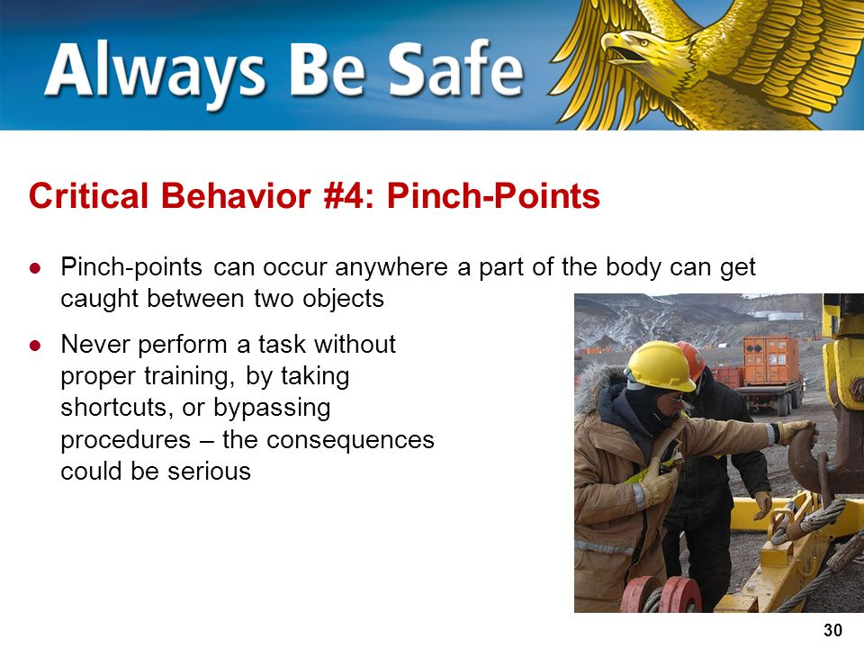 30 Critical Behavior #4: Pinch-Points Pinch-points can occur anywhere a part of the body can get caught between two objects Never perform a task without proper training, by taking shortcuts, or bypassing procedures – the consequences could be serious