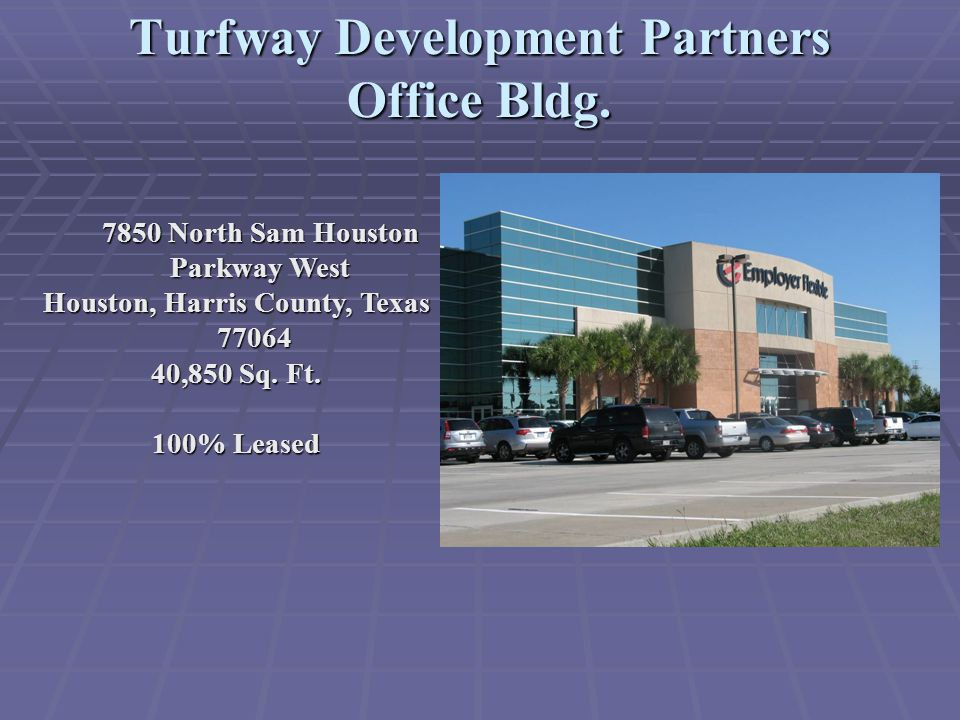 Turfway Development Partners Office Bldg. 7850 North Sam Houston Parkway West Houston, Harris County, Texas 77064 40,850 Sq. Ft. 100% Leased