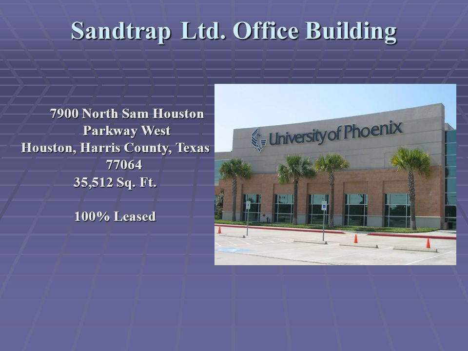 Sandtrap Ltd. Office Building 7900 North Sam Houston Parkway West Houston, Harris County, Texas 77064 35,512 Sq. Ft. 100% Leased