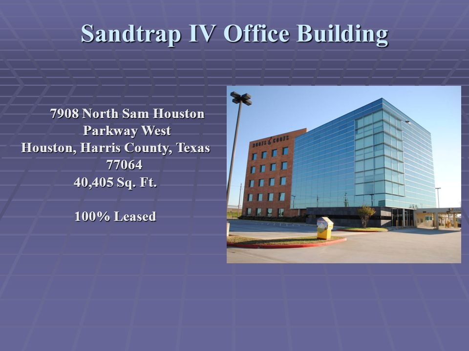 Sandtrap IV Office Building 7908 North Sam Houston Parkway West Houston, Harris County, Texas 77064 40,405 Sq. Ft. 100% Leased