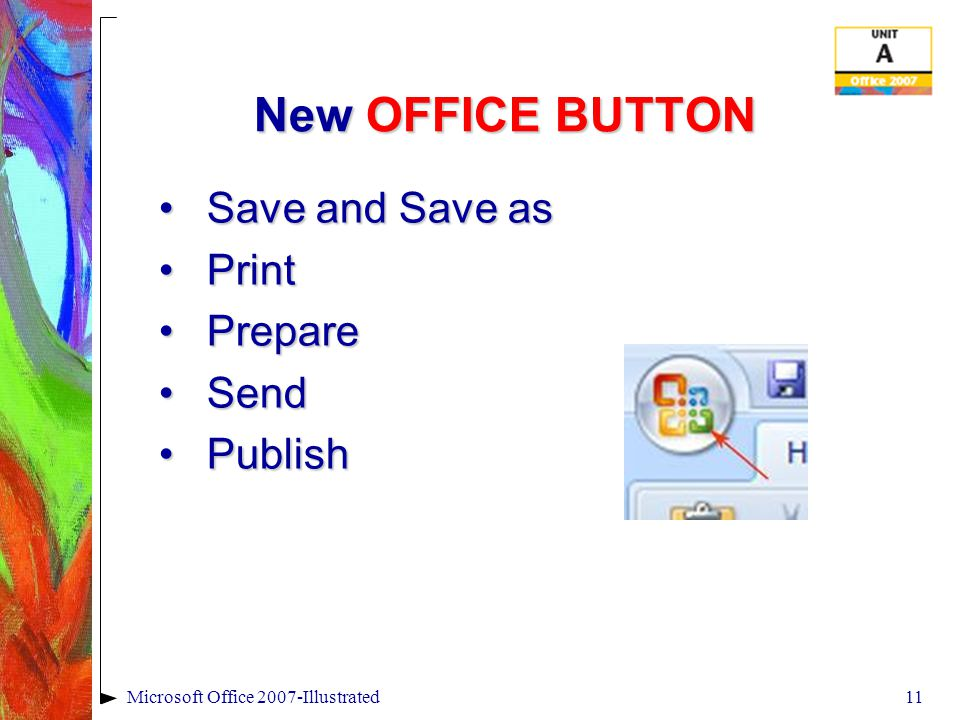 10Microsoft Office 2007-Illustrated Viewing the OFFICE 2007 New Look – User Interface PowerPoint program windowPowerPoint program window Quick Access toolbar Ribbon Dialog box launcher Zoom percentage Zoom slider Document window Tabs Title bar