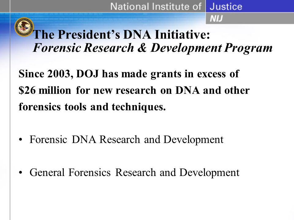 The Presidents DNA Initiative: Forensic Research & Development Program Since 2003, DOJ has made grants in excess of $26 million for new research on DNA and other forensics tools and techniques.