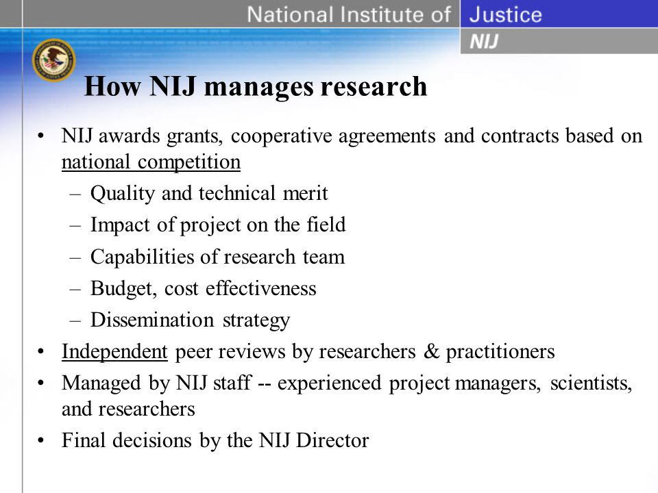 How NIJ manages research NIJ awards grants, cooperative agreements and contracts based on national competition –Quality and technical merit –Impact of project on the field –Capabilities of research team –Budget, cost effectiveness –Dissemination strategy Independent peer reviews by researchers & practitioners Managed by NIJ staff -- experienced project managers, scientists, and researchers Final decisions by the NIJ Director