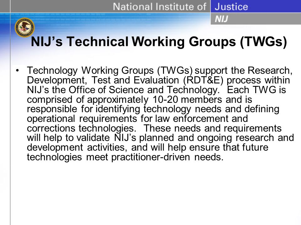 Tasks performed by the TWGs Review and validate NIJs planned and ongoing research and development activities and help ensure that future technologies meet practitioner-driven needs.