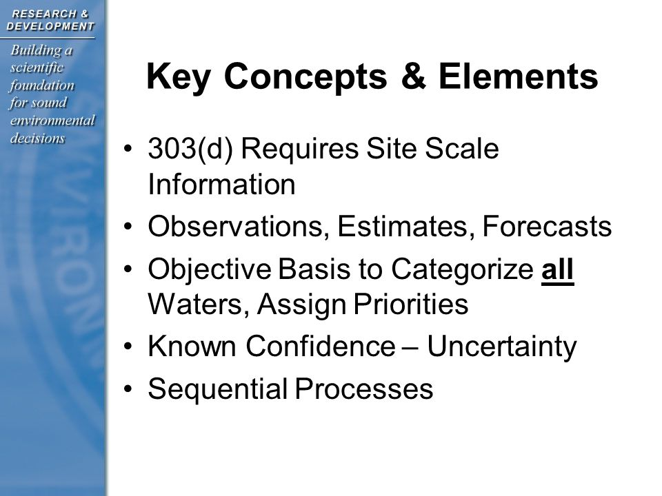 Key Concepts & Elements 303(d) Requires Site Scale Information Observations, Estimates, Forecasts Objective Basis to Categorize all Waters, Assign Priorities Known Confidence – Uncertainty Sequential Processes