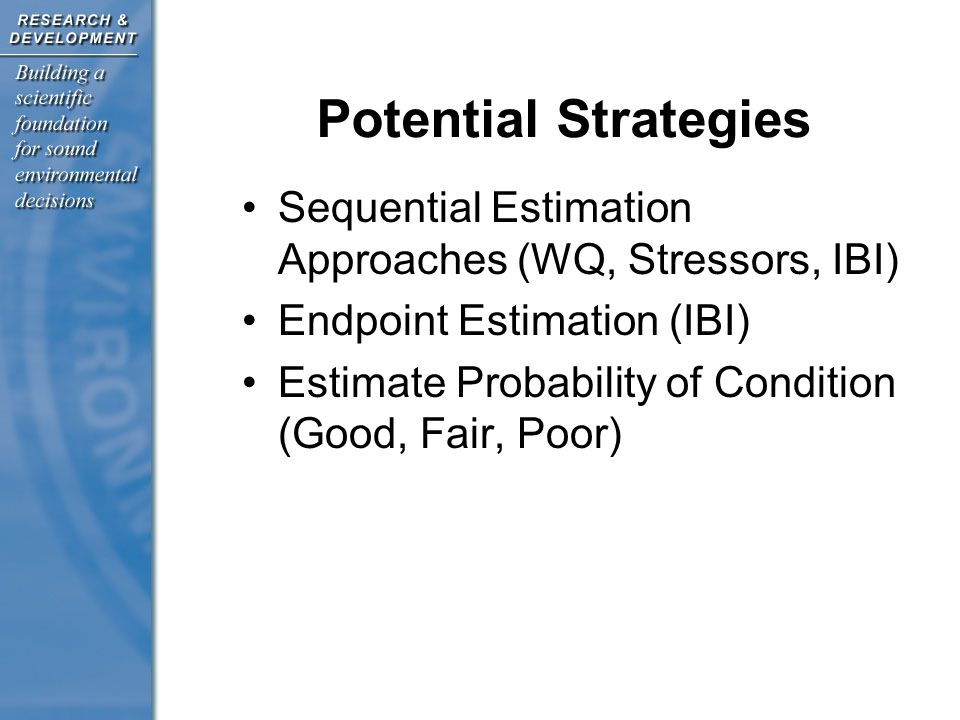 Potential Strategies Sequential Estimation Approaches (WQ, Stressors, IBI) Endpoint Estimation (IBI) Estimate Probability of Condition (Good, Fair, Poor)