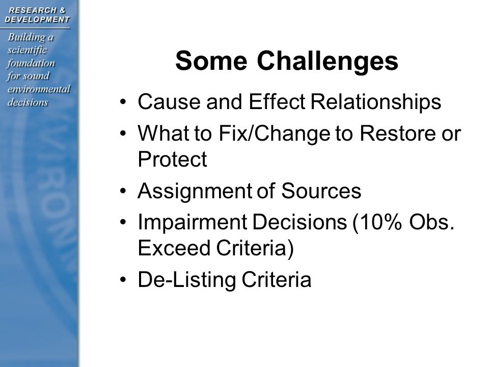 Some Challenges Cause and Effect Relationships What to Fix/Change to Restore or Protect Assignment of Sources Impairment Decisions (10% Obs.