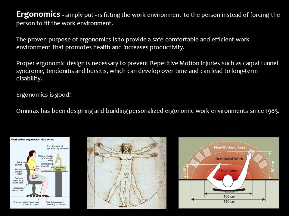 Ergonomics - simply put - is fitting the work environment to the person instead of forcing the person to fit the work environment.