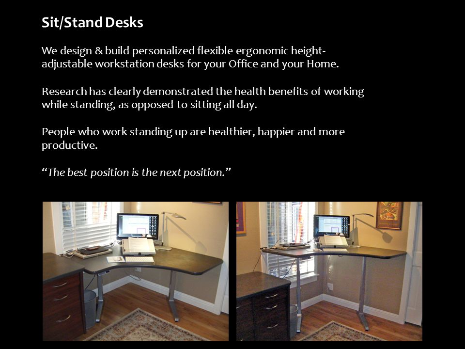 Sit/Stand Desks We design & build personalized flexible ergonomic height- adjustable workstation desks for your Office and your Home.