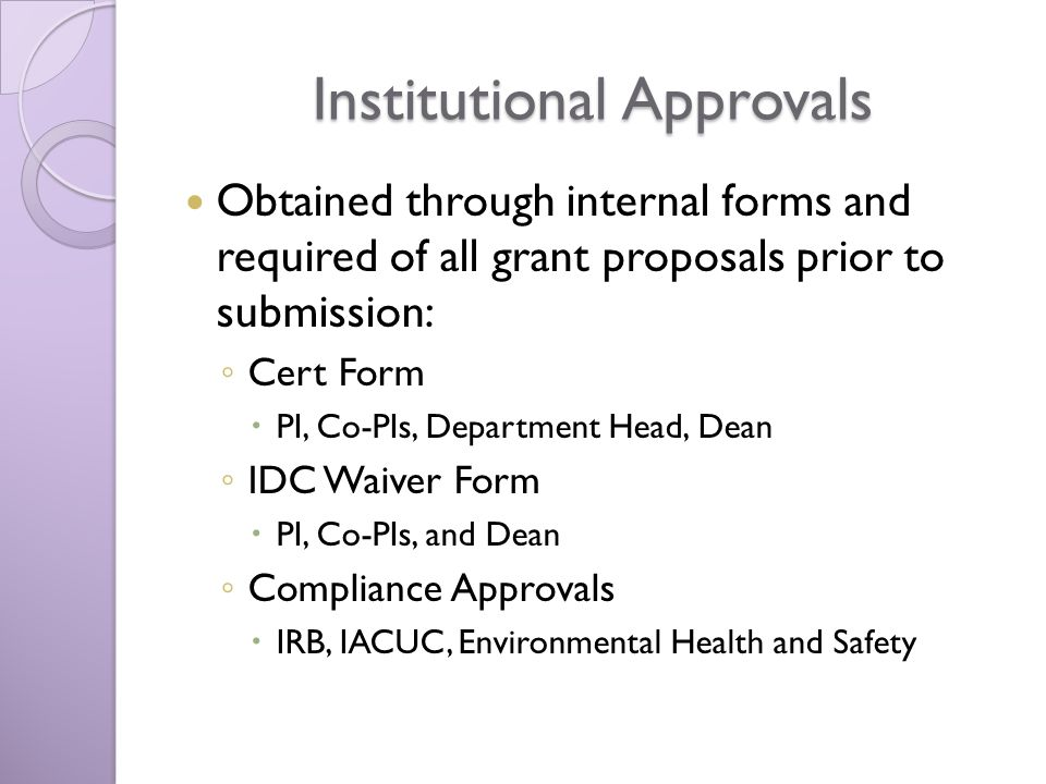 Institutional Approvals Obtained through internal forms and required of all grant proposals prior to submission: Cert Form PI, Co-PIs, Department Head, Dean IDC Waiver Form PI, Co-PIs, and Dean Compliance Approvals IRB, IACUC, Environmental Health and Safety