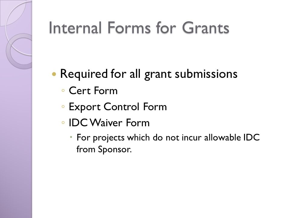 Internal Forms for Grants Required for all grant submissions Cert Form Export Control Form IDC Waiver Form For projects which do not incur allowable IDC from Sponsor.