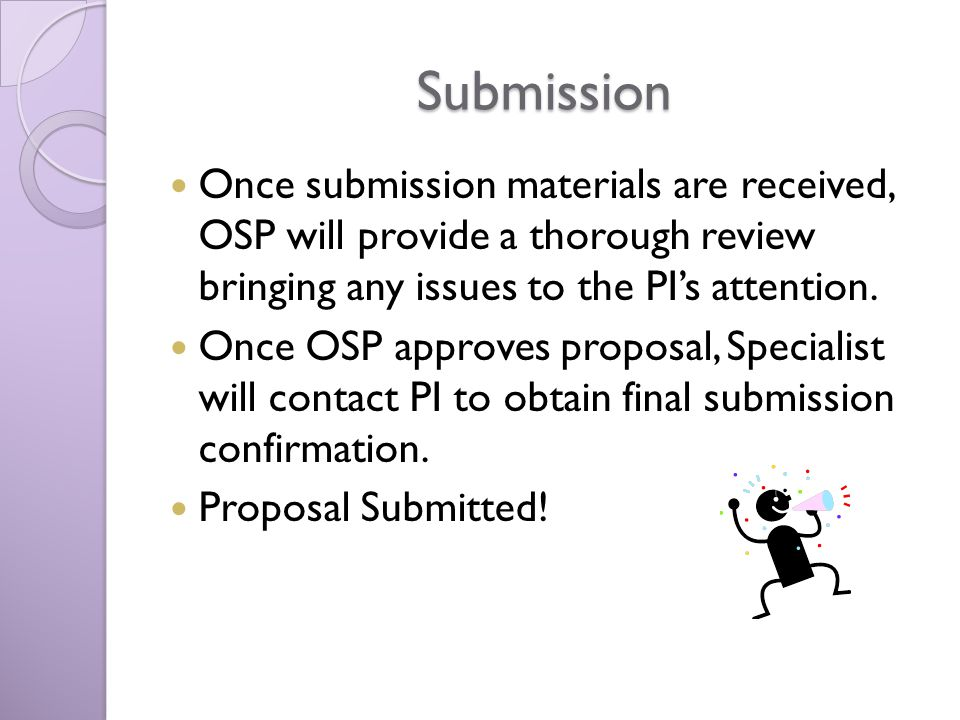 Submission Once submission materials are received, OSP will provide a thorough review bringing any issues to the PIs attention.