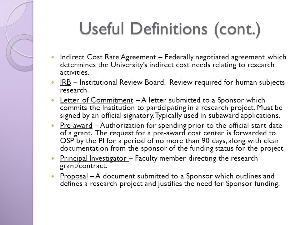 Useful Definitions (cont.) Indirect Cost Rate Agreement – Federally negotiated agreement which determines the Universitys indirect cost needs relating to research activities.