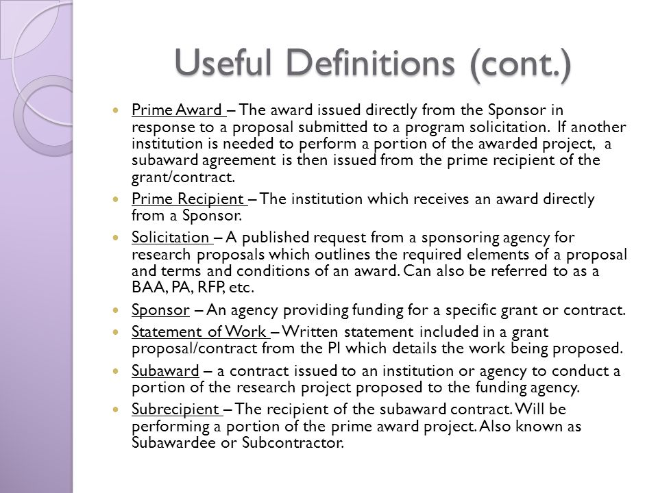 Useful Definitions (cont.) Prime Award – The award issued directly from the Sponsor in response to a proposal submitted to a program solicitation.
