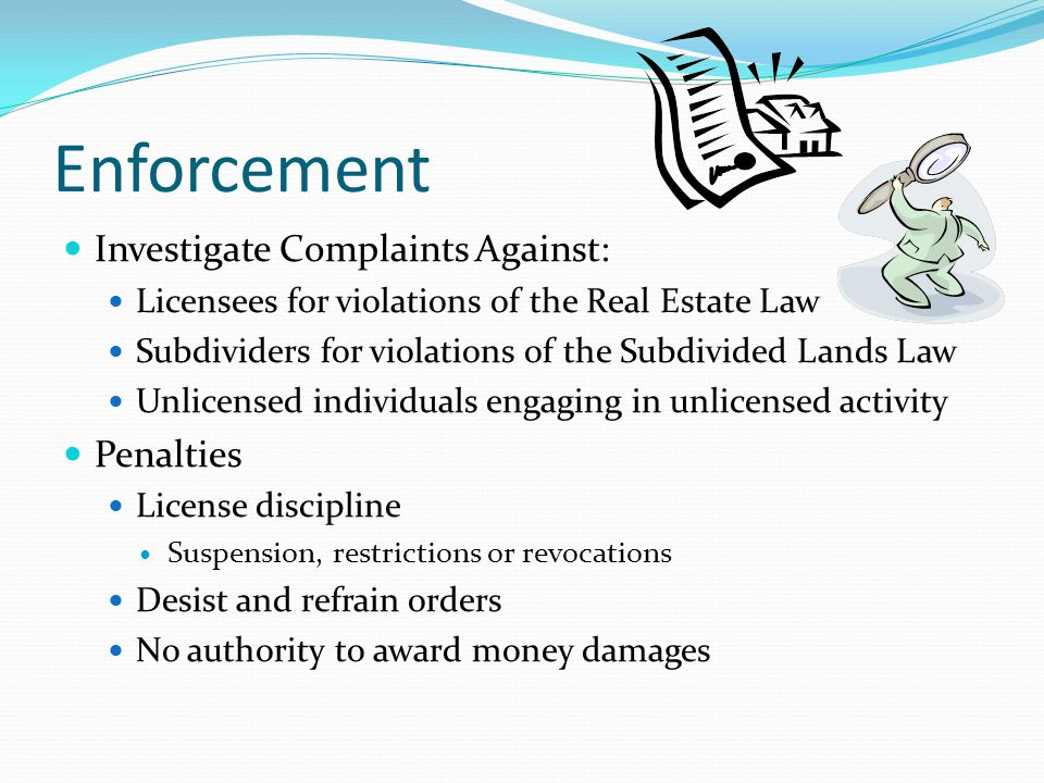 Enforcement Investigate Complaints Against: Licensees for violations of the Real Estate Law Subdividers for violations of the Subdivided Lands Law Unlicensed individuals engaging in unlicensed activity Penalties License discipline Suspension, restrictions or revocations Desist and refrain orders No authority to award money damages