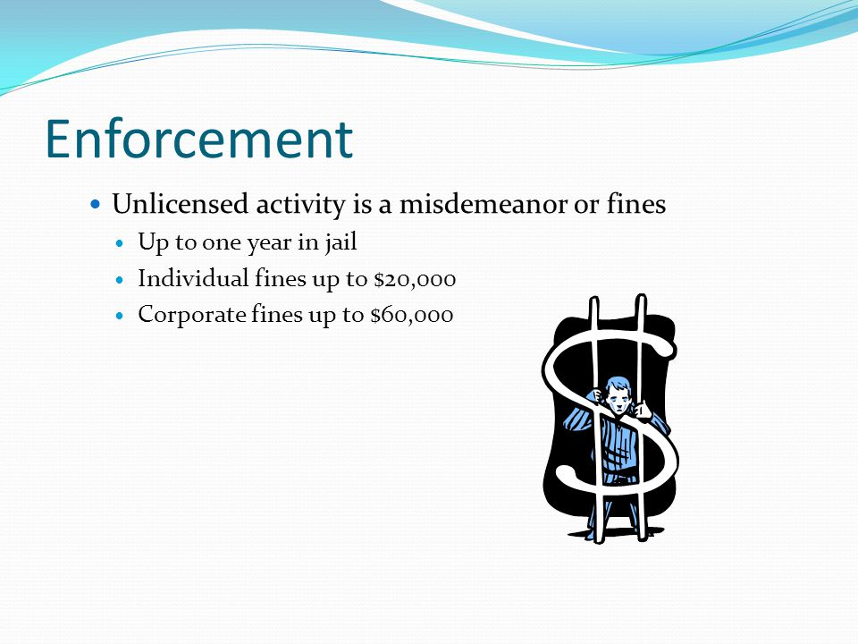 Enforcement Unlicensed activity is a misdemeanor or fines Up to one year in jail Individual fines up to $20,000 Corporate fines up to $60,000
