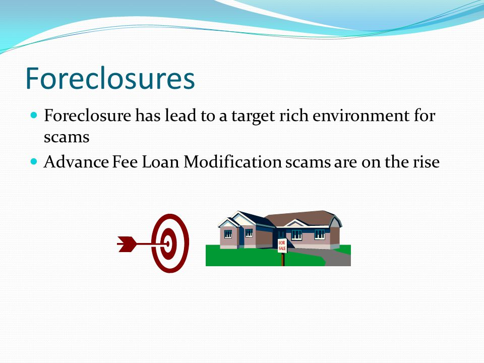 Foreclosures Foreclosure has lead to a target rich environment for scams Advance Fee Loan Modification scams are on the rise
