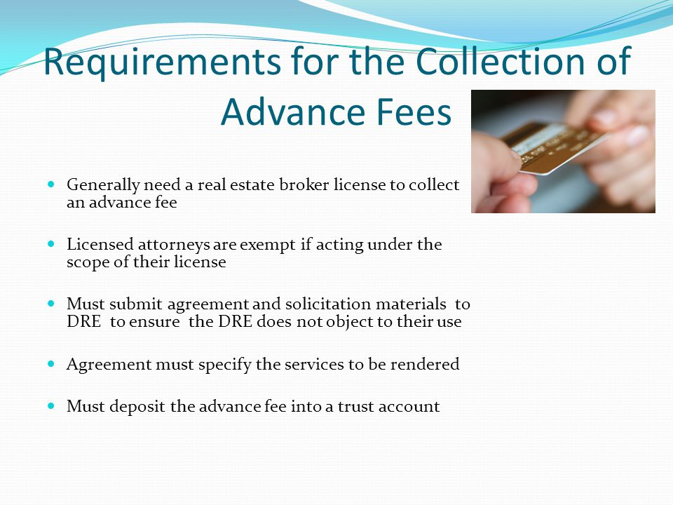 Requirements for the Collection of Advance Fees Generally need a real estate broker license to collect an advance fee Licensed attorneys are exempt if acting under the scope of their license Must submit agreement and solicitation materials to DRE to ensure the DRE does not object to their use Agreement must specify the services to be rendered Must deposit the advance fee into a trust account