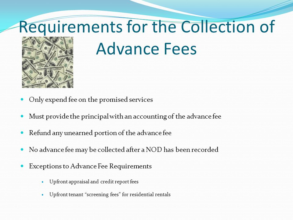 Requirements for the Collection of Advance Fees Only expend fee on the promised services Must provide the principal with an accounting of the advance fee Refund any unearned portion of the advance fee No advance fee may be collected after a NOD has been recorded Exceptions to Advance Fee Requirements Upfront appraisal and credit report fees Upfront tenant screening fees for residential rentals