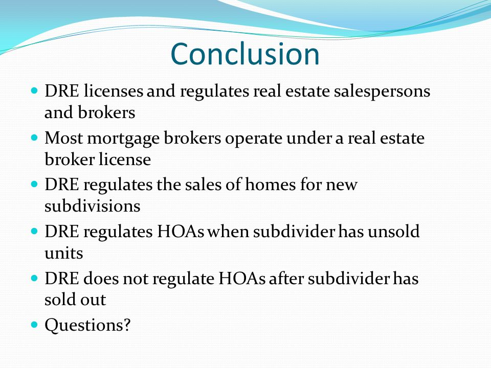 Conclusion DRE licenses and regulates real estate salespersons and brokers Most mortgage brokers operate under a real estate broker license DRE regulates the sales of homes for new subdivisions DRE regulates HOAs when subdivider has unsold units DRE does not regulate HOAs after subdivider has sold out Questions