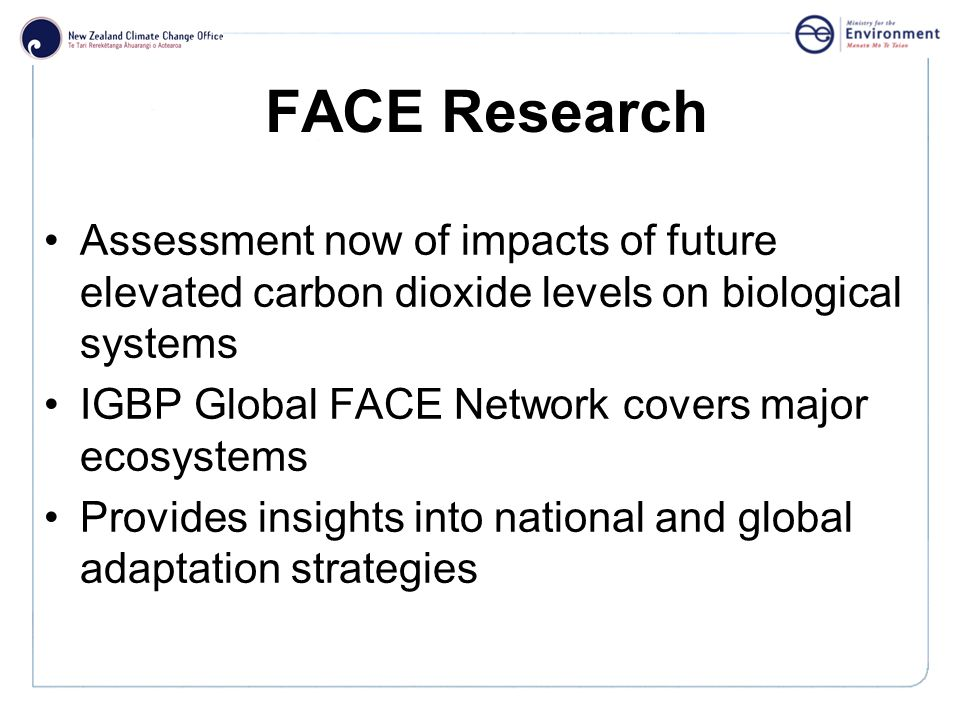 Click to edit Master title style FACE Research Assessment now of impacts of future elevated carbon dioxide levels on biological systems IGBP Global FACE Network covers major ecosystems Provides insights into national and global adaptation strategies