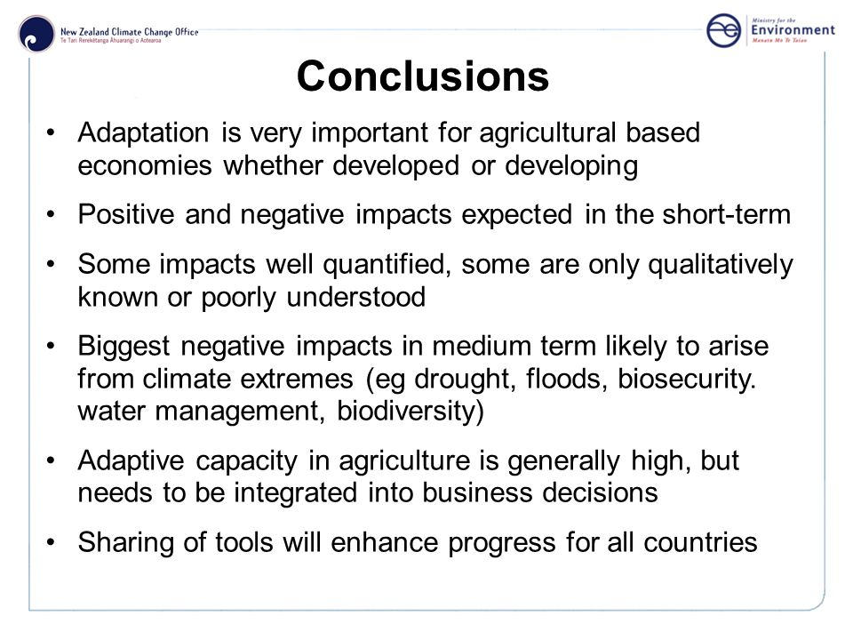 Click to edit Master title style Conclusions Adaptation is very important for agricultural based economies whether developed or developing Positive and negative impacts expected in the short-term Some impacts well quantified, some are only qualitatively known or poorly understood Biggest negative impacts in medium term likely to arise from climate extremes (eg drought, floods, biosecurity.
