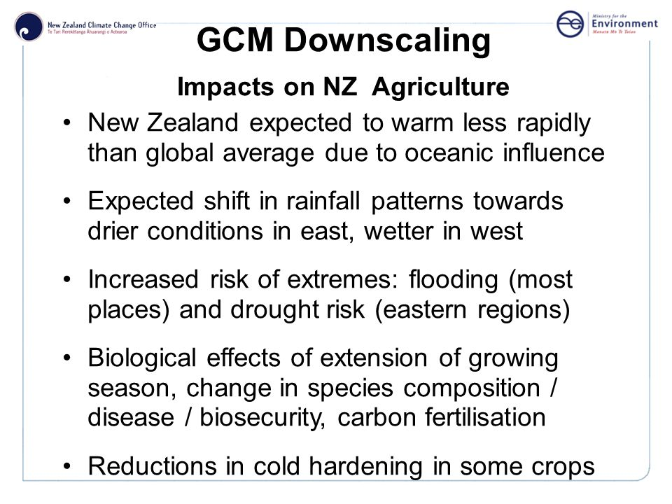 Click to edit Master title style GCM Downscaling Impacts on NZ Agriculture New Zealand expected to warm less rapidly than global average due to oceanic influence Expected shift in rainfall patterns towards drier conditions in east, wetter in west Increased risk of extremes: flooding (most places) and drought risk (eastern regions) Biological effects of extension of growing season, change in species composition / disease / biosecurity, carbon fertilisation Reductions in cold hardening in some crops