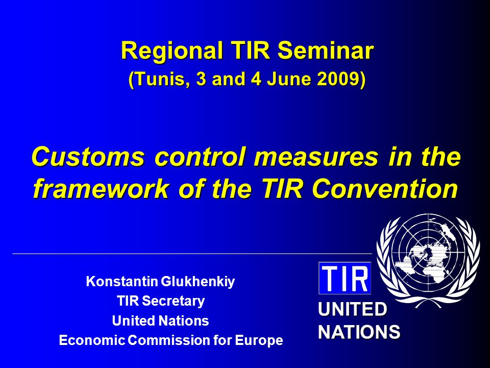 UNECE 2 Regional TIR Seminar, Tunis, 3-4 June 2009 MUTUAL RECOGNITION OF CUSTOMS CONTROL MEASURES Principle: Customs control measures at departure are recognized by countries en route and of destination Consequences: Sealed load compartments (containers) are not subject to examination at Customs offices en route, except for special cases Customs controls at the office of departure plays a crucial role, as the completion of the whole TIR transport depends on it