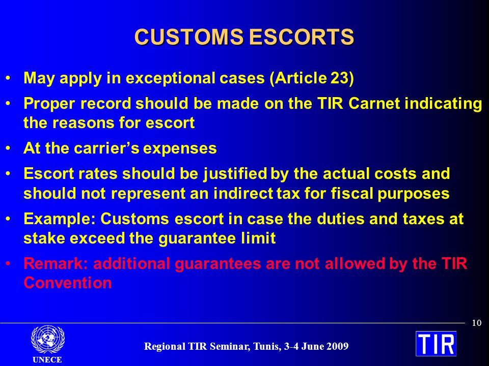 UNECE 10 Regional TIR Seminar, Tunis, 3-4 June 2009 CUSTOMS ESCORTS May apply in exceptional cases (Article 23) Proper record should be made on the TIR Carnet indicating the reasons for escort At the carriers expenses Escort rates should be justified by the actual costs and should not represent an indirect tax for fiscal purposes Example: Customs escort in case the duties and taxes at stake exceed the guarantee limit Remark: additional guarantees are not allowed by the TIR Convention